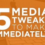 Five Media Tweaks To Make Immediately