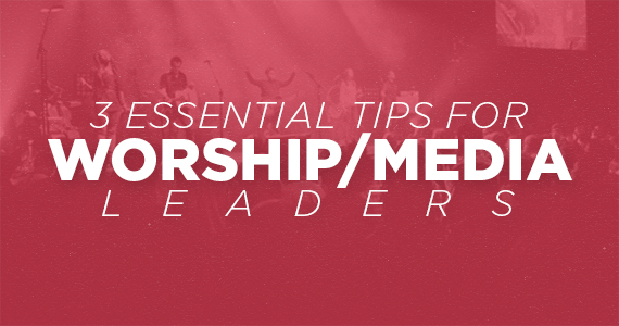 TCP-Three_Essential_Tips_For_Worship_Media_Leaders