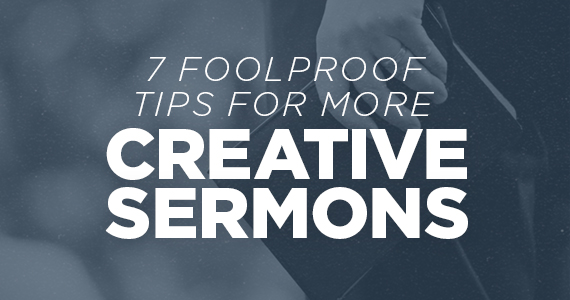 7 Foolproof Tips For More Creative Sermons