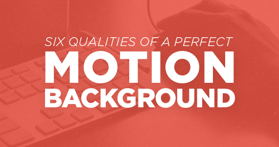 Six Qualities of a Perfect Motion Background