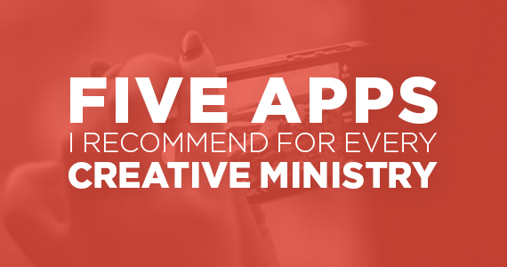 Five Apps I'd Recommend For Every Creative Ministry