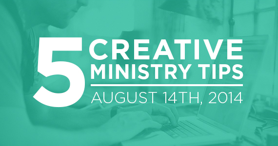5 Creative Ministry Tips - August 14th, 2014