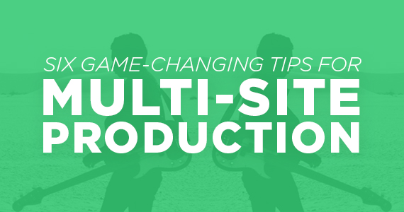 Six Game-Changing Tips For Multisite Production