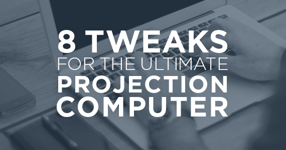 TheCreativePastor.com – 8 Tweaks For The Ultimate Projection Computer