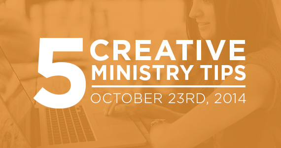 TheCreativePastor.com – Five Creative Ministry Tips: 10/23/2014