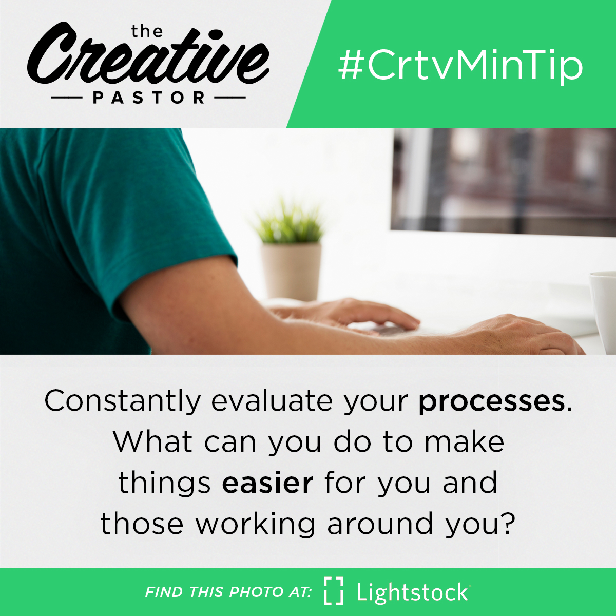 Constantly evaluate your processes. What can you do to make things easier for you and those working around you?